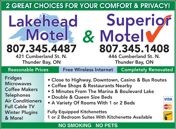 Lakehead Motel (807-345-4487) - Display Ad - 2 GREAT CHOICES FOR YOUR COMFORT & PRIVACY! & 807.345.4487 807.345.1408 421 Cumberland St. N. 446 Cumberland St. N. Thunder Bay, ON Reasonable Prices Free Wireless Internet Completely Renovated Fridges Close to Highway, Downtown, Casino & Bus Routes Microwaves Coffee Shops & Restaurants Nearby Coffee Makers 5 Minutes From The Marina & Boulevard Lake Telephones Double & Queen Size Beds Air Conditioners A Variety Of Rooms With 1 or 2 Beds Full Cable TV Fully Equipped Kitchenettes Winter Plugins 1 or 2 Bedroom Suites With Kitchenette Available & More! NO SMOKING   NO PETS