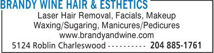Brandy & Wine Hair Esthetics (204-885-1761) - Display Ad - Laser Hair Removal, Facials, Makeup Waxing/Sugaring, Manicures/Pedicures www.brandyandwine.com Laser Hair Removal, Facials, Makeup Waxing/Sugaring, Manicures/Pedicures www.brandyandwine.com