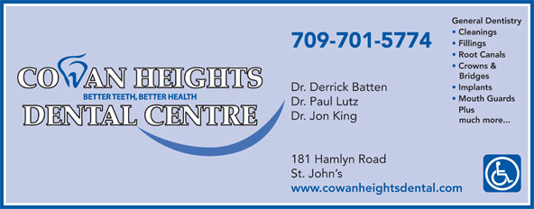 Cowan Heights Dental Centre (709-364-2654) - Display Ad - General Dentistry Cleanings Fillings 709-701-5774 Root Canals Crowns & Bridges Implants Dr. Derrick Batten Mouth Guards Dr. Paul Lutz Plus Dr. Jon King much more... 181 Hamlyn Road St. John s www.cowanheightsdental.com