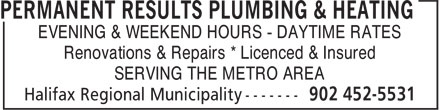 Permanent Results Plumbing & Heating Limited (902-452-5531) - Annonce illustrée======= - EVENING & WEEKEND HOURS - DAYTIME RATES SERVING THE METRO AREA Renovations & Repairs * Licenced & Insured