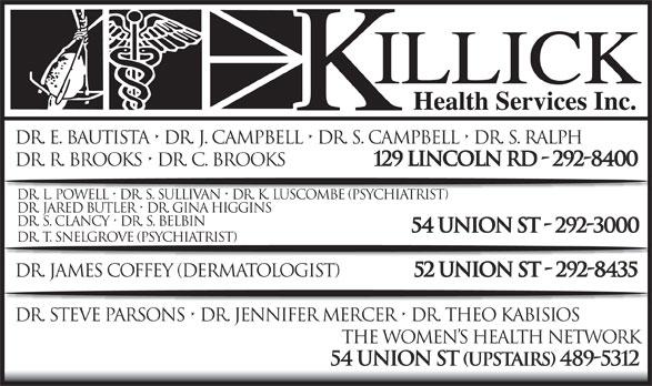 Killick Health Services Inc Lynken Building (709-292-8400) - Annonce illustrée======= - Dr. E. Bautista   Dr. J. Campbell   Dr. S. Campbell   Dr. S. Ralph Dr. R. Brooks   Dr. C. Brooks 129 Lincoln Rd - 292-8400 Dr. L. Powell   Dr. S. Sullivan   Dr. K. Luscombe (Psychiatrist) Dr. Jared Butler   Dr. Gina Higgins Dr. S. Clancy   Dr. S. Belbin 54 Union St - 292-3000 Dr. T. Snelgrove (psychiatrist) Dr. James Coffey (DerMAtologist) 52 Union St - 292-8435 Dr. Steve Parsons   Dr. Jennifer Mercer   Dr. Theo Kabisios The Women s Health Network 54 Union St (upstairs) 489-5312