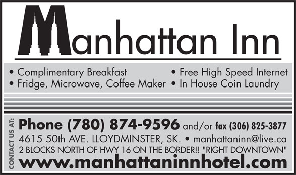 "Manhattan Inn (306-825-5591) - Annonce illustrée======= - anhattan Inn Complimentary Breakfast Free High Speed Internet Fridge, Microwave, Coffee Maker  In House Coin Laundry Phone (780) 874-9596 and/or fax (306) 825-3877 2 BLOCKS NORTH OF HWY 16 ON THE BORDER!! ""RIGHT DOWNTOWN"" www.manhattaninnhotel.com CONTACT US AT:"