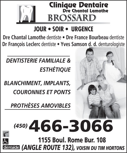 Lamothe Chantal (450-466-3066) - Annonce illustrée======= - denturologiste DENTISTERIE FAMILIALE & ESTHÉTIQUE BLANCHIMENT, IMPLANTS, COURONNES ET PONTS PROTHÈSES AMOVIBLES (450) 466-3066 Clinique Dentaire Dre Chantal Lamothe Brossard JOUR   SOIR    URGENCE Dre Chantal Lamothe dentiste Dre France Bourbeau dentiste Dr François Leclerc dentiste Yves Samson d. d. 1155 Boul. Rome Bur. 108 (ANGLE ROUTE 132), VOISIN DU TIM HORTONS