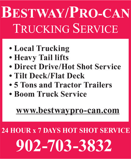 Bestway/Pro-Can Trucking Services (902-468-0931) - Display Ad - Local Trucking Heavy Tail lifts Direct Drive/Hot Shot Service Tilt Deck/Flat Deck 5 Tons and Tractor Trailers Boom Truck Service www.bestwaypro-can.com 24 HOUR x 7 DAYS HOT SHOT SERVICE 902-703-3832