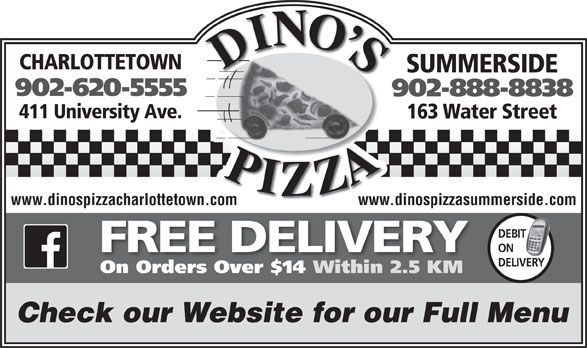 Dino's Pizza (902-620-5555) - Display Ad - CHARLOTTETOWN SUMMERSIDE 902-620-5555 902-888-8838 411 University Ave. 163 Water Street www.dinospizzacharlottetown.com www.dinospizzasummerside.com DEBIT T ON FREE DELIVERY DELIVERY On Orders Over $14 Within 2.5 KM Check our Website for our Full Menu