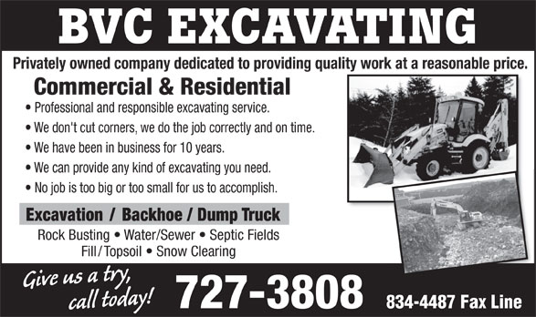BVC Excavating (709-727-3808) - Annonce illustrée======= - BVC EXCAVATING Privately owned company dedicated to providing quality work at a reasonable price. Commercial & Residential Professional and responsible excavating service. We don't cut corners, we do the job correctly and on time. We have been in business for 10 years. We can provide any kind of excavating you need. No job is too big or too small for us to accomplish. Excavation / Backhoe / Dump Truck Rock Busting   Water/Sewer   Septic Fields Fill/Topsoil   Snow Clearing call today!Give us a try, 727-3808 834-4487 Fax Line BVC EXCAVATING Privately owned company dedicated to providing quality work at a reasonable price. Commercial & Residential Professional and responsible excavating service. We don't cut corners, we do the job correctly and on time. We have been in business for 10 years. We can provide any kind of excavating you need. No job is too big or too small for us to accomplish. Excavation / Backhoe / Dump Truck Rock Busting   Water/Sewer   Septic Fields Fill/Topsoil   Snow Clearing call today!Give us a try, 727-3808 834-4487 Fax Line