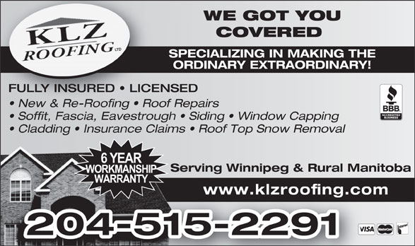 KLZ Roofing Ltd (204-229-1822) - Display Ad - WE GOT YOUWE GOT COVERED COVERE SPECIALIZING IN MAKING THESPECIALIZING IN ORDINARY EXTRAORDINARY!ORDINARY EXTRA FULLY INSURED   LICENSED New & Re-Roofing   Roof Repairs  New & Re-Roofing   Roo Soffit, Fascia, Eavestrough   Siding   Window Capping Cladding   Insurance Claims   Roof Top Snow Removal Serving Winnipeg & Rural ManitobaServing Winnipeg & www.klzroofing.com 204-515-2291