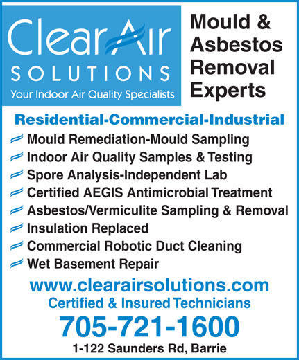 Clear Air Solutions (705-721-1600) - Display Ad - Mould & Asbestos Removal SOLUTIONS Experts Your Indoor Air Quality Specialists Residential-Commercial-Industrial Mould Remediation-Mould Sampling Indoor Air Quality Samples & Testing Spore Analysis-Independent Lab Certified AEGIS Antimicrobial Treatment Asbestos/Vermiculite Sampling & Removal Insulation Replaced Commercial Robotic Duct Cleaning Wet Basement Repair www.clearairsolutions.com Certified & Insured Technicians 705-721-1600 1-122 Saunders Rd, Barrie