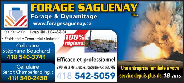 Forage Saguenay (418-542-5059) - Annonce illustrée======= - www.foragesaguenay.ca ISO 9001-2008ISO 9001-2008 Licence RBQ : 8006-6566-0866-08Lic Résidentiel   Commercial   Industriel régionalal Cellulaire Stéphane Bouchard : FORAGE SAGUENAYFORAGE SAGU inc. Forage & Dynamitage 418 540-3741 Efficace et professionnel Cellulaire 2370, de la Métallurgie, Jonquière (Qc) G7X 9H2 Une entreprise familiale à votre Benoit Chamberland ing. : service depuis plus de 18 ans 418 542-5059 418 540-2458
