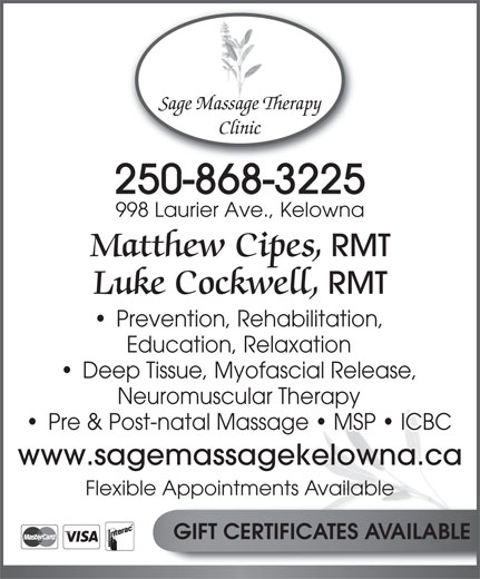 Sage Massage Therapy Clinic (250-868-3225) - Display Ad - Sage Massage Therapy Clinic 250-868-3225 998 Laurier Ave., Kelowna Matthew Cipes, RMT Luke Cockwell, RMT Prevention, Rehabilitation, Education, Relaxation Deep Tissue, Myofascial Release, Neuromuscular Therapy Pre & Post-natal Massage   MSP   ICBC www.sagemassagekelowna.ca Flexible Appointments Available GIFT CERTIFICATES AVAILABLE