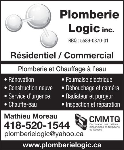 Plomberie Logic Inc (418-520-1544) - Annonce illustrée======= - Service d urgence Radiateur et purgeur Chauffe-eau Inspection et réparation Mathieu Moreau CMMTQ Corporation des maîtres mécaniciens en tuyauterie 418-520-1544 du Québec www.plomberielogic.ca RBQ : 5589-0370-01 Résidentiel / Commercial Plomberie et Chauffage à l eau Rénovation Fournaise électrique Construction neuve Débouchage et caméra