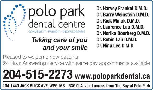 Polo Park Dental Centre (204-774-2521) - Annonce illustrée======= - Dr. Barry Weinstein D.M.D. Dr. Rick Minuk D.M.D. Dr. Laurence Lau D.M.D. Dr. Noriko Boorberg D.M.D. Dr. Robin Lau D.M.D. Taking care of you Dr. Nina Lee D.M.D. and your smile Pleased to welcome new patients 24 Hour Answering Service with same day appointments available 204-515-2273 www.poloparkdental.ca 104-1440 JACK BLICK AVE, WPG, MB - R3G 0L4   Just across from The Bay at Polo Park Dr. Harvey Frankel D.M.D.