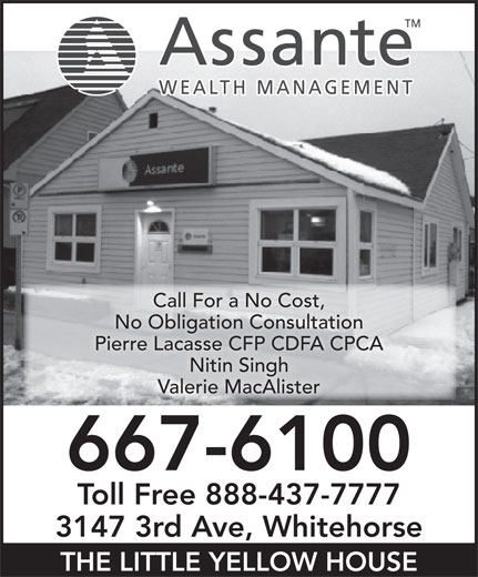 Assante Financial Management (867-667-6100) - Annonce illustrée======= - No Obligation Consultation Pierre Lacasse CFP CDFA CPCA Nitin Singh Valerie MacAlister 667-6100 Toll Free 888-437-7777 3147 3rd Ave, Whitehorse THE LITTLE YELLOW HOUSE Call For a No Cost,