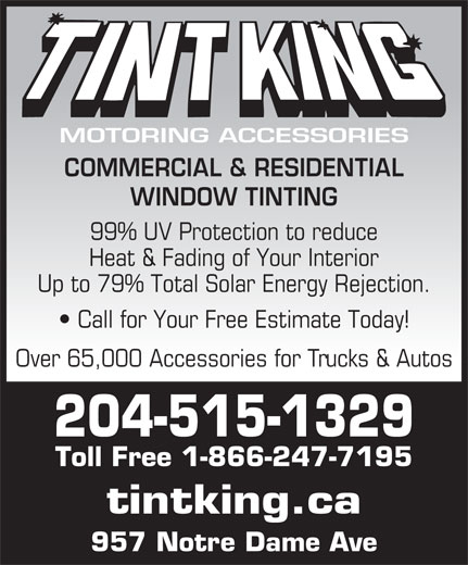 Tint King (204-775-4825) - Annonce illustrée======= - MOTORING ACCESSORIES COMMERCIAL & RESIDENTIAL WINDOW TINTING 99% UV Protection to reduce Heat & Fading of Your Interior Up to 79% Total Solar Energy Rejection. Call for Your Free Estimate Today! Over 65,000 Accessories for Trucks & Autos 204-515-1329 Toll Free 1-866-247-7195 tintking.ca 957 Notre Dame Ave