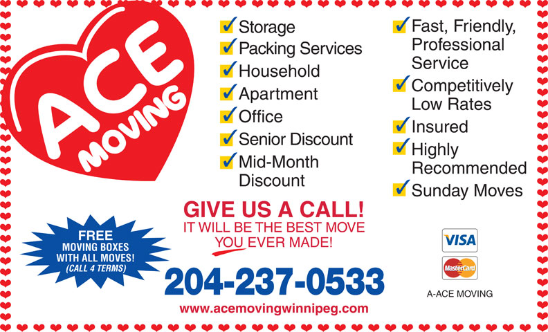 Ace Moving & Storage Co (204-237-0533) - Display Ad - MOVING BOXES WITH ALL MOVES! (CALL 4 TERMS) 204-237-0533 A-ACE MOVING www.acemovingwinnipeg.com YOU EVER MADE! 33 Fast, Friendly, Storage Professional Packing Services Service Household Competitively Apartment Low Rates Office Insured Senior Discount Highly Mid-Month Recommended Discount Sunday Moves GIVE US A CALL! IT WILL BE THE BEST MOVE FREE
