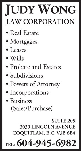 Wong Judy Law Corp (604-945-6982) - Display Ad - JUDY WONG LAW CORPORATION Real Estate Mortgages Leases Wills Probate and Estates Subdivisions Powers of Attorney Incorporations Business (Sales/Purchase) SUITE 205 3030 LINCOLN AVENUE COQUITLAM, B.C. V3B 6B4 TEL: 604-945-6982