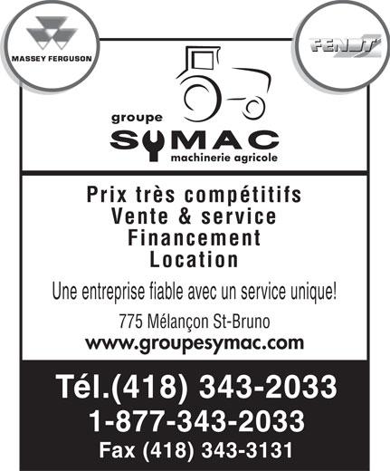 Groupe Symac (418-343-2033) - Display Ad - Vente & service Financement Location Une entreprise fiable avec un service unique! 775 Mélançon St-Bruno www.groupesymac.com Tél.(418) 343-2033 1-877-343-2033 Fax (418) 343-3131 Prix très compétitifs