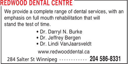 Redwood Dental Centre (204-586-8331) - Annonce illustrée======= - We provide a complete range of dental services, with an emphasis on full mouth rehabilitation that will stand the test of time. • Dr. Darryl N. Burke • Dr. Jeffrey Bergen • Dr. Lindi VanJaarsveldt www.redwooddental.ca