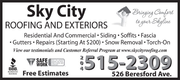 Sky City Roofing (204-999-0834) - Display Ad - Sky City ROOFING AND EXTERIORS Residential And Commercial   Siding   Soffits   Fascia Gutters   Repairs (Starting At $200)   Snow Removal   Torch-On View our testimonials and Customer Referral Program at www.skycityroofing.com 204 515-2309 Free Estimates 526 Beresford Ave.