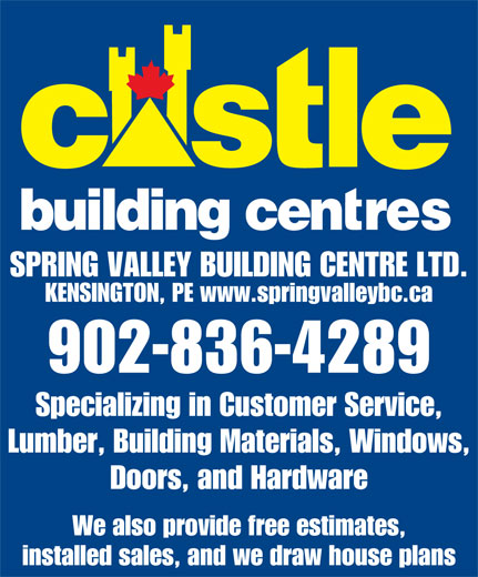 Castle Building Centres (902-836-4289) - Annonce illustrée======= - KENSINGTON, PE www.springvalleybc.ca 902-836-4289 Specializing in Customer Service, Lumber, Building Materials, Windows, Doors, and Hardware We also provide free estimates, installed sales, and we draw house plans SPRING VALLEY BUILDING CENTRE LTD.
