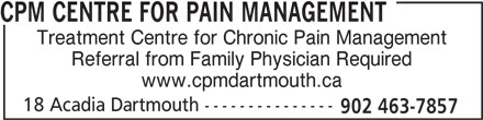 CPM Centre for Pain Management (902-463-7857) - Display Ad - CPM CENTRE FOR PAIN MANAGEMENT Treatment Centre for Chronic Pain Management Referral from Family Physician Required www.cpmdartmouth.ca 18 Acadia Dartmouth --------------- 902 463-7857