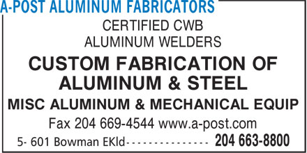 A-Post Aluminum Fabricators (204-663-8800) - Annonce illustrée======= - CERTIFIED CWB ALUMINUM WELDERS CUSTOM FABRICATION OF ALUMINUM & STEEL MISC ALUMINUM & MECHANICAL EQUIP Fax 204 669-4544 www.a-post.com CERTIFIED CWB ALUMINUM WELDERS CUSTOM FABRICATION OF ALUMINUM & STEEL MISC ALUMINUM & MECHANICAL EQUIP Fax 204 669-4544 www.a-post.com
