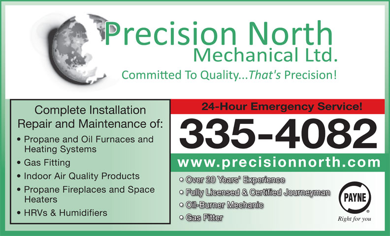 Precision North Mechanical Ltd (867-335-4082) - Display Ad - 24-Hour Emergency Service! Complete Installation Repair and Maintenance of: Propane and Oil Furnaces and 335-4082 Heating Systems Gas Fitting www.precisionnorth.com Indoor Air Quality Products Over 20 Years' Experience Propane Fireplaces and Space Fully Licensed & Certified Journeyman Heaters Oil-Burner Mechanic HRVs & Humidifiers Gas Fitter 24-Hour Emergency Service! Complete Installation Repair and Maintenance of: Propane and Oil Furnaces and 335-4082 Heating Systems Gas Fitting www.precisionnorth.com Indoor Air Quality Products Over 20 Years' Experience Propane Fireplaces and Space Fully Licensed & Certified Journeyman Heaters Oil-Burner Mechanic HRVs & Humidifiers Gas Fitter