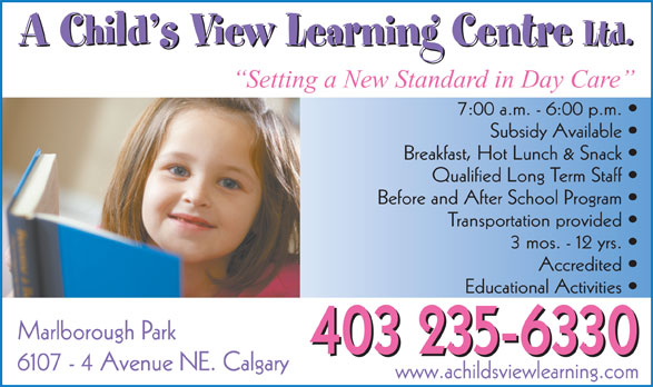 A Child's View Learning Centre Ltd (403-235-6330) - Display Ad - 403 235-6330 A Child s View Learning Centre Ltd. A Child s View Learning Centre Ltd. Setting a New Standard in Day Care 7:00 a.m. - 6:00 p.m. Subsidy Available Breakfast, Hot Lunch & Snack Qualified Long Term Staff Before and After School Program Transportation provided 3 mos. - 12 yrs. Accredited Educational Activities Marlborough Park 6107 - 4 Avenue NE. Calgary www.achildsviewlearning.com