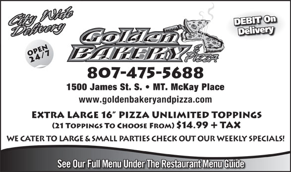 Golden Bakery & Pizza (807-475-5688) - Annonce illustrée======= - Delivery 807-475-5688 1500 James St. S.   MT. McKay Place www.goldenbakeryandpizza.com Extra LArge 16  Pizza Unlimited Toppings (21 Toppings To Choose From) $14.99 Tax WE CATER TO LARGE & SMALL PARTIES CHECK OUT OUR WEEKLY SPECIALS! See Our Full Menu Under The Restaurant Menu Guide DEBIT On