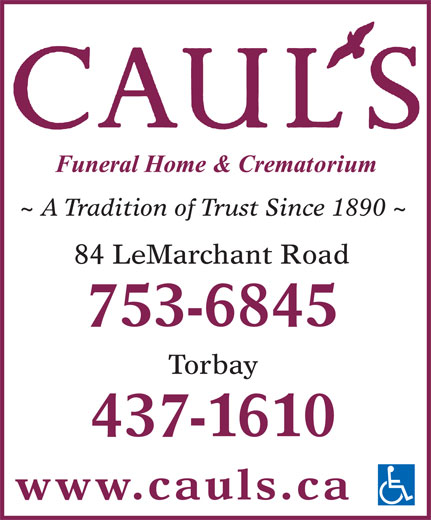 Caul's Funeral Home & Crematorium (709-753-6845) - Display Ad - ~ A Tradition of Trust Since 1890 ~ 84 LeMarchant Road 753-6845 Torbay 437-1610 www.cauls.ca