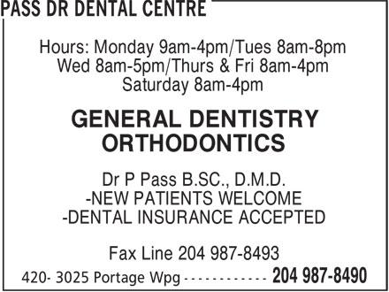 Pass Dr Dental Centre (204-987-8490) - Annonce illustrée======= - Hours: Monday 9am-4pm/Tues 8am-8pm Wed 8am-5pm/Thurs & Fri 8am-4pm Saturday 8am-4pm GENERAL DENTISTRY ORTHODONTICS Dr P Pass B.SC., D.M.D. -NEW PATIENTS WELCOME -DENTAL INSURANCE ACCEPTED Fax Line 204 987-8493
