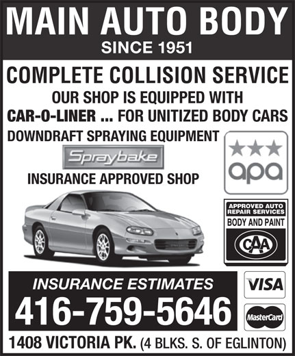Main Auto Body Ltd (416-759-5646) - Annonce illustrée======= - SINCE 1951 SINCE 1951 COMPLETE COLLISION SERVICE OUR SHOP IS EQUIPPED WITH CAR-O-LINER ... FOR UNITIZED BODY CARS DOWNDRAFT SPRAYING EQUIPMENT INSURANCE APPROVED SHOP INSURANCE ESTIMATES 416-759-5646 1408 VICTORIA PK. (4 BLKS. S. OF EGLINTON) COMPLETE COLLISION SERVICE OUR SHOP IS EQUIPPED WITH CAR-O-LINER ... FOR UNITIZED BODY CARS DOWNDRAFT SPRAYING EQUIPMENT INSURANCE APPROVED SHOP INSURANCE ESTIMATES 416-759-5646 1408 VICTORIA PK. (4 BLKS. S. OF EGLINTON)