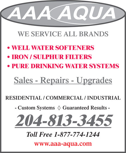 A A A AQUA SYSTEMS (204-783-6226) - Display Ad - WE SERVICE ALL BRANDS WELL WATER SOFTENERS IRON / SULPHUR FILTERS PURE DRINKING WATER SYSTEMS Sales - Repairs - Upgrades RESIDENTIAL / COMMERCIAL / INDUSTRIAL - Custom Systems      Guaranteed Results - 204-813-3455 Toll Free 1-877-774-1244 www.aaa-aqua.com