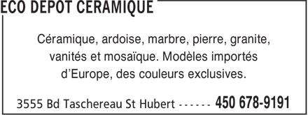 Eco Dépôt Céramique (450-678-9191) - Display Ad - Céramique, ardoise, marbre, pierre, granite, vanités et mosaïque. Modèles importés d'Europe, des couleurs exclusives.