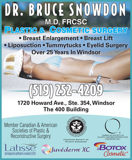 Snowdon Bruce A Dr (519-252-4209) - Annonce illustrée======= - DR. BRUCE SNOWDON M.D, FRCSC PLASTIC &  COSMETIC SURGERYLASTIC &  OSMETIC SURGERY Breast Enlargement   Breast Lift Liposuction   Tummytucks   Eyelid Surgery Over 25 Years In Windsor (519) 252-4209 1720 Howard Ave., Ste. 354, Windsor The 400 Building Member Canadian & American Societies of Plastic & Reconstructive Surgery