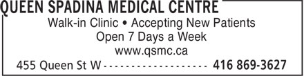 Queen Spadina Medical Centre (416-869-3627) - Display Ad - Walk-in Clinic • Accepting New Patients Open 7 Days a Week www.qsmc.ca Walk-in Clinic • Accepting New Patients Open 7 Days a Week www.qsmc.ca