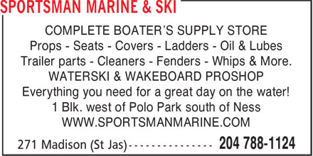 Sportsman Marine & Ski (204-788-1124) - Display Ad - WWW.SPORTSMANMARINE.COM 1 Blk. west of Polo Park south of Ness COMPLETE BOATER'S SUPPLY STORE Props - Seats - Covers - Ladders - Oil & Lubes Trailer parts - Cleaners - Fenders - Whips & More. WATERSKI & WAKEBOARD PROSHOP Everything you need for a great day on the water! COMPLETE BOATER'S SUPPLY STORE Props - Seats - Covers - Ladders - Oil & Lubes Trailer parts - Cleaners - Fenders - Whips & More. WATERSKI & WAKEBOARD PROSHOP Everything you need for a great day on the water! 1 Blk. west of Polo Park south of Ness WWW.SPORTSMANMARINE.COM