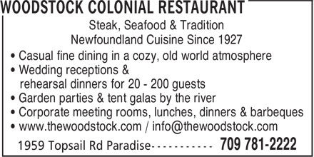 Woodstock Colonial Restaurant (709-781-2222) - Display Ad - Steak, Seafood & Tradition • Garden parties & tent galas by the river • Corporate meeting rooms, lunches, dinners & barbeques Newfoundland Cuisine Since 1927 • Casual fine dining in a cozy, old world atmosphere • Wedding receptions & rehearsal dinners for 20 - 200 guests