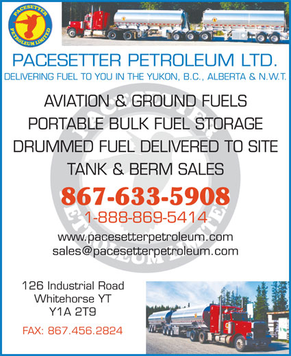 Pacesetter Petroleum Ltd (867-633-5908) - Display Ad - PACESETTER PETROLEUM LTD. DELIVERING FUEL TO YOU IN THE YUKON, B.C., ALBERTA & N.W.T. AVIATION & GROUND FUELS PORTABLE BULK FUEL STORAGE DRUMMED FUEL DELIVERED TO SITE TANK & BERM SALES 867-633-5908 1-888-869-5414 www.pacesetterpetroleum.com 126 Industrial Road Whitehorse YT Y1A 2T9 FAX: 867.456.2824