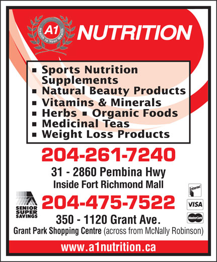 A 1 Nutrition (204-475-7522) - Annonce illustrée======= - A1 Sports Nutrition Supplements Natural Beauty Products Vitamins & Minerals Herbs   Organic Foods Medicinal Teas Weight Loss Products 204-261-7240 31 - 2860 Pembina Hwy Fort Richmond Plaza (across from Shoppers) Inside Fort Richmond Mall 204-475-7522 350 - 1120 Grant Ave. Grant Park Shopping Centre (across from McNally Robinson) www.a1nutrition.ca