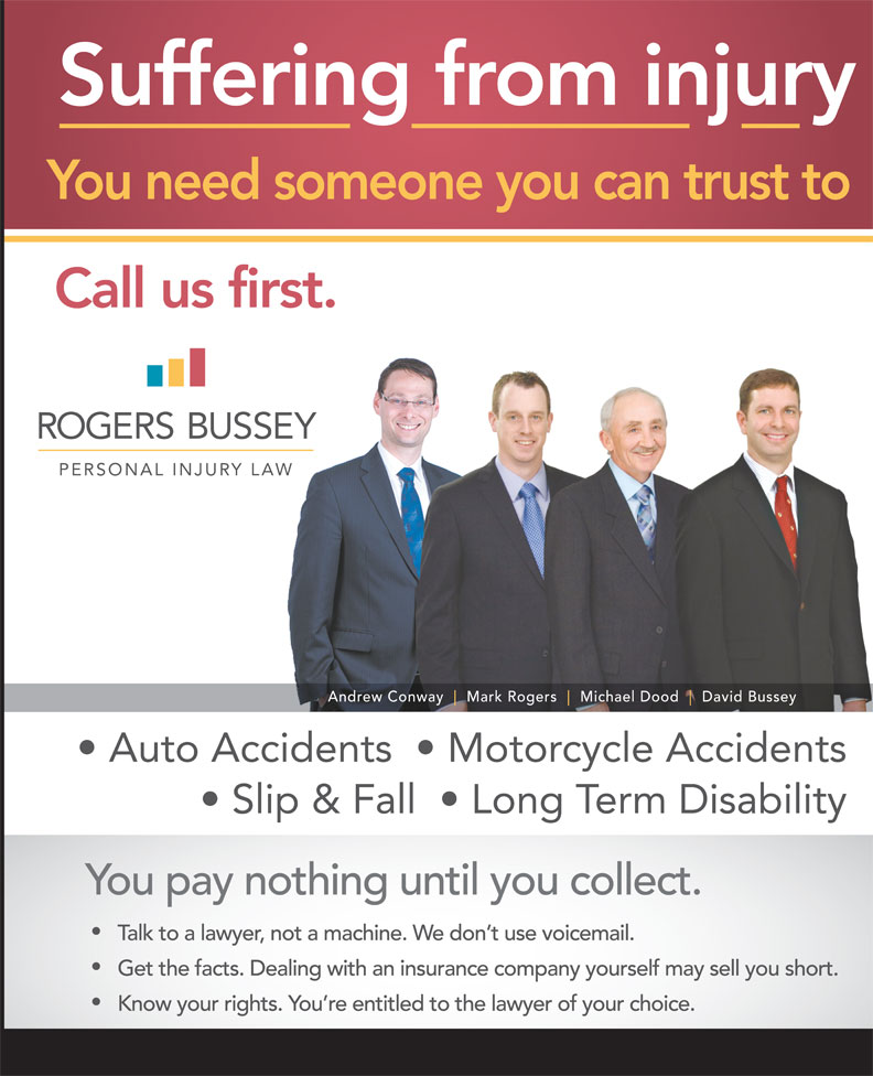 Rogers Bussey Lawyers (709-738-8533) - Display Ad - Suffering from injury You need someone you can trust to Call us first. Andrew Conway Mark Rogers Michael Dood David Bussey Auto Accidents    Motorcycle Accidents Slip & Fall    Long Term Disability You pay nothing until you collect. Talk to a lawyer, not a machine. We don t use voicemail. Get the facts. Dealing with an insurance company yourself may sell you short. Know your rights. You re entitled to the lawyer of your choice.