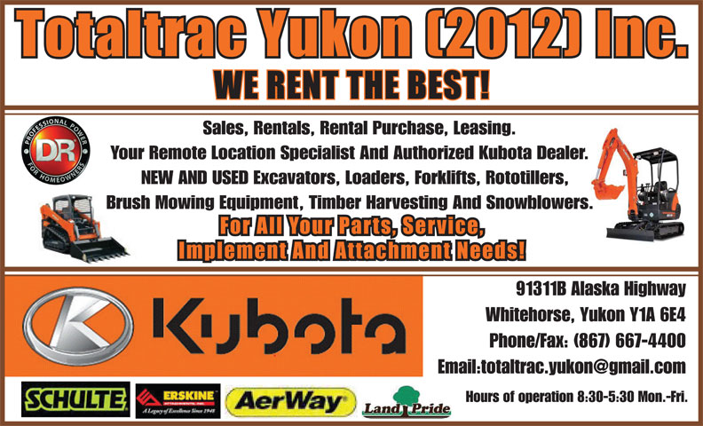 Totaltrac Yukon (2012) Inc (867-667-4400) - Display Ad - Phone/Fax: (867) 667-4400 Hours of operation 8:30-5:30 Mon.-Fri. Sales, Rentals, Rental Purchase, Leasing. Your Remote Location Specialist And Authorized Kubota Dealer. NEW AND USED Excavators, Loaders, Forklifts, Rototillers, Brush Mowing Equipment, Timber Harvesting And Snowblowers. 91311B Alaska Highway Whitehorse, Yukon Y1A 6E4