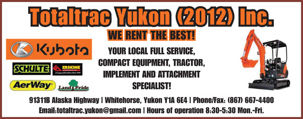 Totaltrac Yukon (2012) Inc (867-667-4400) - Display Ad - Hours of operation 8:30-5:30 Mon.-Fri. Totaltrac Yukon (2012) Inc. WE RENT THE BEST! YOUR LOCAL FULL SERVICE, COMPACT EQUIPMENT, TRACTOR, IMPLEMENT AND ATTACHMENT SPECIALIST! 91311B Alaska Highway Whitehorse, Yukon Y1A 6E4 Phone/Fax: (867) 667-4400 Hours of operation 8:30-5:30 Mon.-Fri. Totaltrac Yukon (2012) Inc. WE RENT THE BEST! YOUR LOCAL FULL SERVICE, COMPACT EQUIPMENT, TRACTOR, IMPLEMENT AND ATTACHMENT SPECIALIST! 91311B Alaska Highway Whitehorse, Yukon Y1A 6E4 Phone/Fax: (867) 667-4400