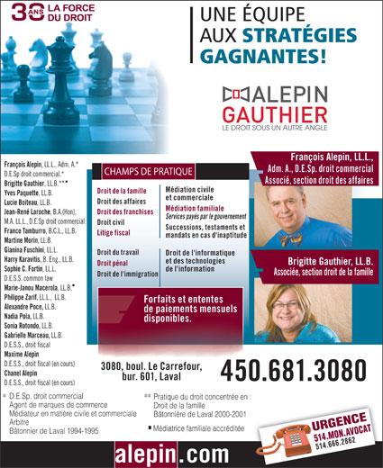 Alepin Gauthier (450-681-3080) - Annonce illustrée======= - de paiements mensuels Nadia Pola, LL.B. disponibles. Sonia Rotondo, LL.B. Gabrielle Marceau, LL.B. D.E.S.S., droit fiscal Maxime Alepin D.E.S.S., droit fiscal (en cours) 3080, boul. Le Carrefour, Chanel Alepin bur. 601, Laval 450.681.3080 D.E.S.S., droit fiscal (en cours) D.E.Sp. droit commercial Pratique du droit concentrée en : ** Agent de marques de commerce Droit de la famille Médiateur en matière civile et commerciale Bâtonnière de Laval 2000-2001 Arbitre URGENCE514.MON.AVOCAT Médiatrice familiale accréditée Bâtonnier de Laval 1994-1995 514.666.2862 alepin.com UNE ÉQUIPE AUX STRATÉGIES GAGNANTES! François Alepin, LL.L., François Alepin , LL.L., Adm. A.* Adm. A., D.E.Sp. droit commercial CHAMPS DE PRATIQUE D.E.Sp droit commercial.* Associé, section droit des affaires Brigitte Gauthier , LL.B.** Médiation civile Droit de la famille Yves Paquette , LL.B. et commerciale Droit des affaires Lucie Boiteau , LL.B. Médiation familiale Droit des franchises Jean-René Laroche , B.A.(Hon), Services payés par le gouvernement M.A. LL.L., D.E.Sp droit commercial. Droit civil Successions, testaments et Franco Tamburro , B.C.L., LL.B. Litige fiscal mandats en cas d'inaptitude Martine Morin , LL.B. Gianina Fuschini , LL.L. Droit du travail Droit de l'informatique Harry Karavitis , B. Eng., LL.B. et des technologies Brigitte Gauthier, LL.B. Droit pénal Sophie C. Fortin , LL.L. de l'information Associée, section droit de la famille Droit de l'immigration D.E.S.S. common law Marie-Janou Macerola , LL.B. Philippe Zarif, LL.L.,  LL.B. Forfaits et ententes Alexandre Poce, LL.B