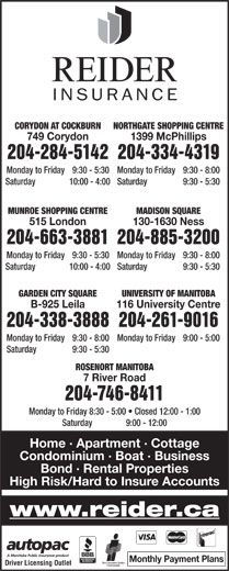 Reider Insurance (204-334-4319) - Display Ad - NORTHGATE SHOPPING CENTRECORYDON AT COCKBURN 1399 McPhillips749 Corydon 204-334-4319204-284-5142 Monday to Friday  9:30 - 8:00Monday to Friday  9:30 - 5:30 Saturday  9:30 - 5:30Saturday  10:00 - 4:00 MADISON SQUAREMUNROE SHOPPING CENTRE 204-885-3200204-663-3881 Monday to Friday  9:30 - 8:00Monday to Friday 9:30 - 5:30 Saturday  9:30 - 5:30Saturday 10:00 - 4:00 GARDEN CITY SQUARE UNIVERSITY OF MANITOBA B-925 Leila 116 University Centre 204-338-3888204-261-9016 Monday to Friday  9:30 - 8:00 Monday to Friday  9:00 - 5:00 Saturday  9:30 - 5:30 ROSENORT MANITOBA 7 River Road 204-746-8411 Monday to Friday  8:30 - 5:00   Closed 12:00 - 1:00 Saturday  9:00 - 12:00 Home · Apartment · Cottage Condominium · Boat · Business 130-1630 Ness515 London Bond · Rental Properties High Risk/Hard to Insure Accounts www.reider.ca Monthly Payment Plans Driver Licensing Outlet Monday to Friday  9:30 - 8:00Monday to Friday 9:30 - 5:30 Saturday  9:30 - 5:30Saturday 10:00 - 4:00 GARDEN CITY SQUARE NORTHGATE SHOPPING CENTRECORYDON AT COCKBURN 1399 McPhillips749 Corydon 204-334-4319204-284-5142 Monday to Friday  9:30 - 8:00Monday to Friday  9:30 - 5:30 Saturday  9:30 - 5:30Saturday  10:00 - 4:00 MADISON SQUAREMUNROE SHOPPING CENTRE 204-885-3200204-663-3881 UNIVERSITY OF MANITOBA B-925 Leila 116 University Centre 204-338-3888204-261-9016 Monday to Friday  9:30 - 8:00 Monday to Friday  9:00 - 5:00 Saturday  9:30 - 5:30 ROSENORT MANITOBA 7 River Road 204-746-8411 Monday to Friday  8:30 - 5:00   Closed 12:00 - 1:00 Saturday  9:00 - 12:00 Home · Apartment · Cottage Condominium · Boat · Business 130-1630 Ness515 London Bond · Rental Properties High Risk/Hard to Insure Accounts www.reider.ca Monthly Payment Plans Driver Licensing Outlet