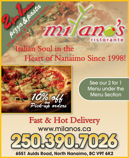Milano's Ristorante (250-390-5060) - Annonce illustrée======= - & pasta pizza (Take Out & Delivery Only) Heart of Nanaimo Since 1998! See our 2 for 1 Menu under the Menu Section 0% off on Pick-up orders Fast & Hot Delivery Italian Soul in the www.milanos.ca 6551 Aulds Road, North Nanaimo, BC V9T 6K26551 Aulds Road, North NanaimoBC V9T 6K2
