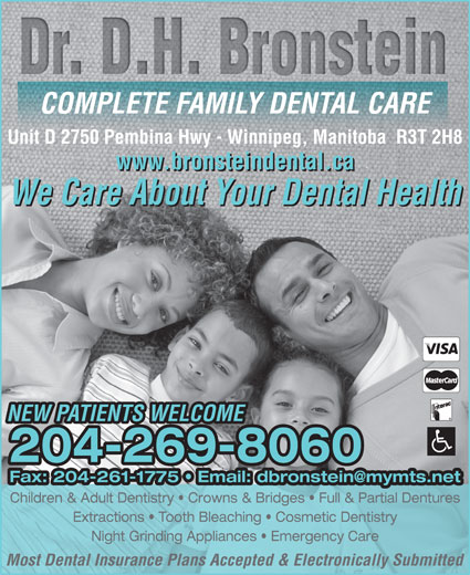 Bronstein D H Dr Dental Corporation (204-269-8060) - Display Ad - Unit D 2750 Pembina Hwy - Winnipeg, Manitoba  R3T 2H8 www.bronsteindental.ca We Care About Your Dental Health NEW PATIENTS WELCOME 204-269-8060 Children & Adult Dentistry   Crowns & Bridges   Full & Partial Dentures Extractions   Tooth Bleaching   Cosmetic Dentistry Night Grinding Appliances   Emergency Care Most Dental Insurance Plans Accepted & Electronically Submitted COMPLETE FAMILY DENTAL CARE