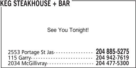 The Keg Steakhouse & Bar (204-885-5275) - Display Ad - See You Tonight! 204 885-5275 KEG STEAKHOUSE + BAR 2553 Portage St Jas---------------- 115 Garry------------------------- 204 942-7619 2034 McGillivray------------------- 204 477-5300
