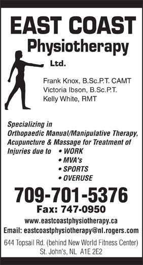 East Coast Physiotherapy (709-747-0626) - Annonce illustrée======= - Physiotherapy Ltd. Frank Knox, B.Sc.P.T. CAMT Victoria Ibson, B.Sc.P.T. Kelly White, RMT Specializing in Orthopaedic Manual/Manipulative Therapy, Acupuncture & Massage for Treatment of Injuries due to      WORK MVA's SPORTS OVERUSE 709-701-5376 Fax: 747-0950 www.eastcoastphysiotherapy.ca 644 Topsail Rd. (behind New World Fitness Center) St. John's, NL  A1E 2E2 EAST COAST