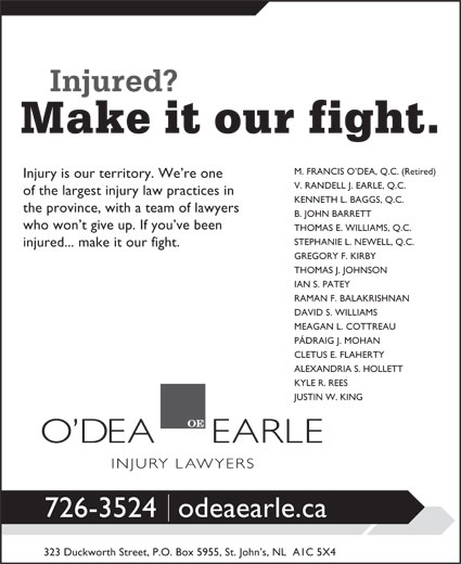O'dea Earle Law Offices (709-726-3524) - Display Ad - M. FRANCIS O DEA, Q.C. (Retired) Injury is our territory. We re one V. RANDELL J. EARLE, Q.C. of the largest injury law practices in KENNETH L. BAGGS, Q.C. the province, with a team of lawyers B. JOHN BARRETT who won t give up. If you ve been THOMAS E. WILLIAMS, Q.C. STEPHANIE L. NEWELL, Q.C. injured... make it our fight. GREGORY F. KIRBY THOMAS J. JOHNSON IAN S. PATEY RAMAN F. BALAKRISHNAN DAVID S. WILLIAMS MEAGAN L. COTTREAU PÁDRAIG J. MOHAN CLETUS E. FLAHERTY ALEXANDRIA S. HOLLETT KYLE R. REES JUSTIN W. KING 726-3524odeaearle.ca 323 Duckworth Street, P.O. Box 5955, St. John s, NL  A1C 5X4